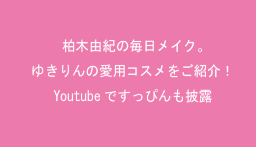柏木由紀の毎日メイク。ゆきりんの愛用コスメをご紹介!Youtubeですっぴんも披露