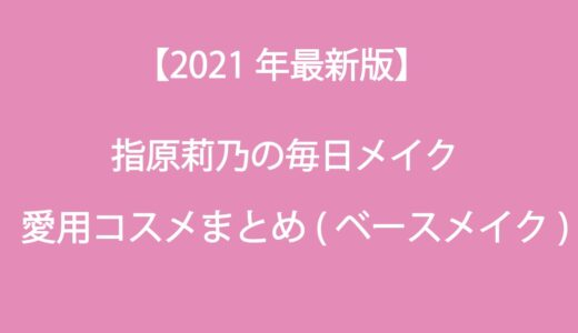 指原莉乃(さっしー)の毎日メイク・愛用コスメ大公開(ベースメイク編)!2021最新版