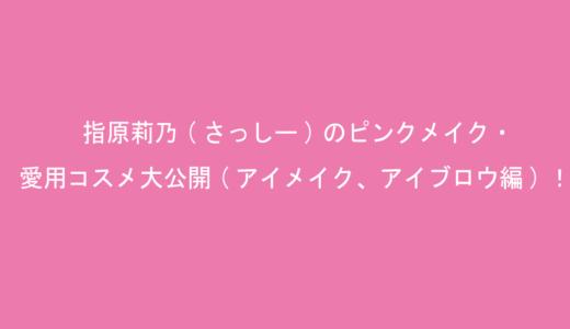 指原莉乃(さっしー)のピンクメイク・愛用コスメ大公開(アイメイク、アイブロウ編)!2021最新版