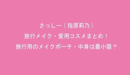 さっしー(指原莉乃)の旅行メイク・愛用コスメまとめ!旅行用のメイクポーチ・中身は最小限?