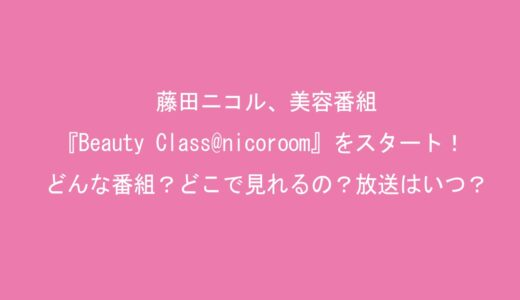 藤田ニコル、美容番組『Beauty Class@nicoroom』をスタート!どんな番組?どこで見れるの?放送はいつ?