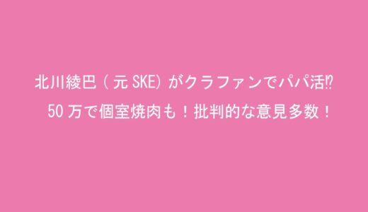 北川綾巴(元SKE)がクラファンでパパ活⁉50万で個室焼肉も!批判的な意見多数!