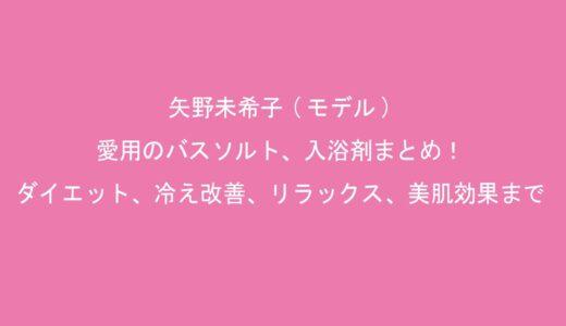矢野未希子(モデル)愛用のバスソルト、入浴剤まとめ!ダイエット、冷え改善、リラックス、美肌効果まで