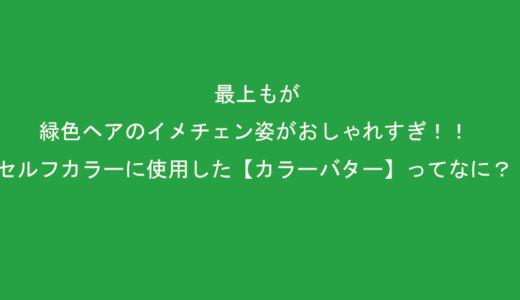 最上もが、緑色ヘアのイメチェン姿がおしゃれすぎ!【画像アリ】セルフカラーに使用した【カラーバター】ってなに?