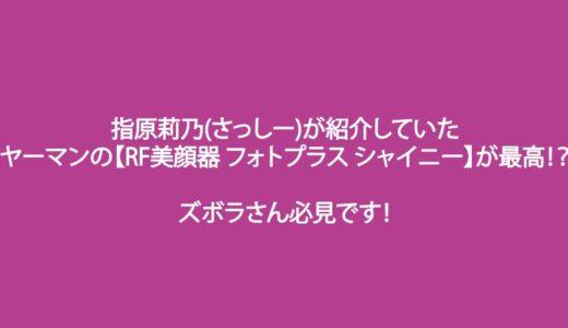 指原莉乃(さっしー)が紹介していたヤーマンの【RF美顔器 フォトプラス シャイニー】が最高!?ズボラさん必見です!